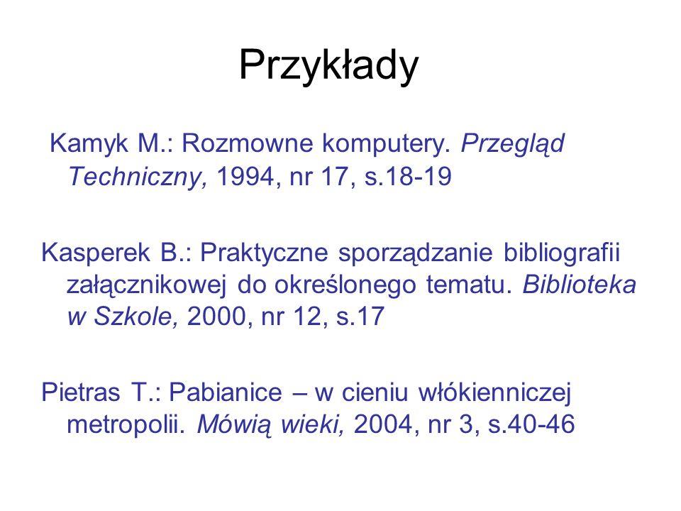 Przykłady Kamyk M.: Rozmowne komputery. Przegląd Techniczny, 1994, nr 17, s.18-19 Kasperek B.: Praktyczne sporządzanie bibliografii załącznikowej do o