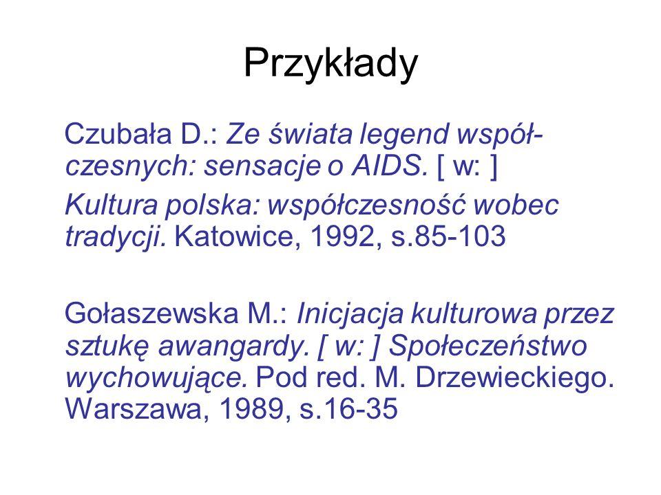 Przykłady Czubała D.: Ze świata legend współ- czesnych: sensacje o AIDS. [ w: ] Kultura polska: współczesność wobec tradycji. Katowice, 1992, s.85-103