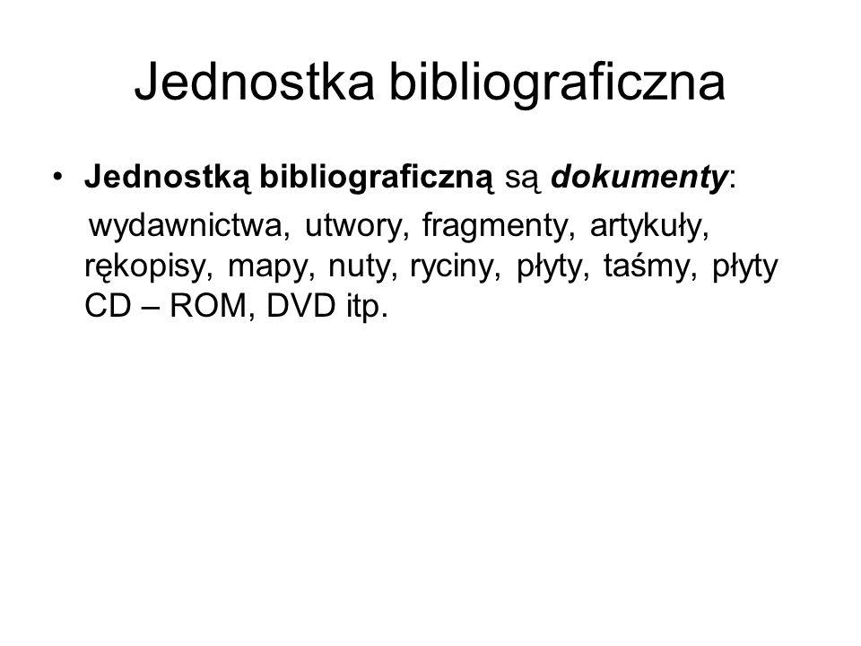 Jednostka bibliograficzna Jednostką bibliograficzną są dokumenty: wydawnictwa, utwory, fragmenty, artykuły, rękopisy, mapy, nuty, ryciny, płyty, taśmy