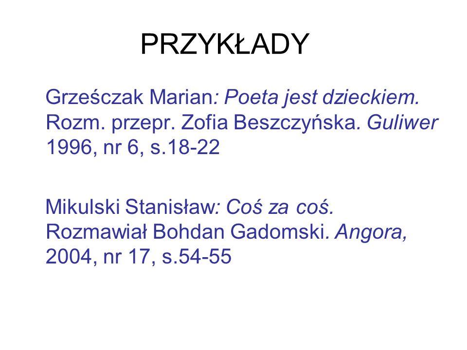 PRZYKŁADY Grześczak Marian: Poeta jest dzieckiem. Rozm. przepr. Zofia Beszczyńska. Guliwer 1996, nr 6, s.18-22 Mikulski Stanisław: Coś za coś. Rozmawi