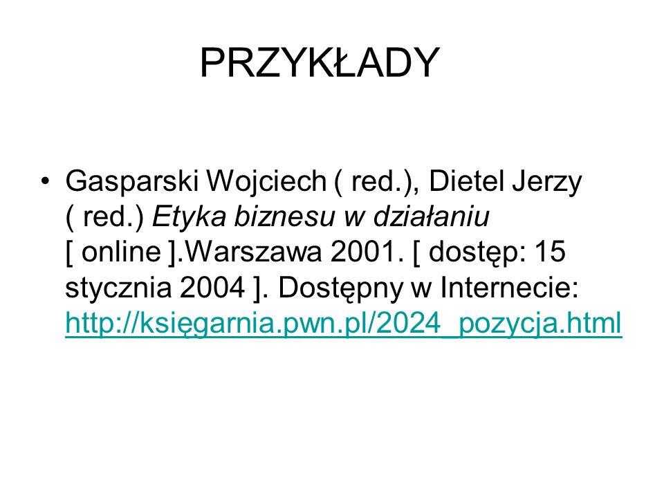 PRZYKŁADY Gasparski Wojciech ( red.), Dietel Jerzy ( red.) Etyka biznesu w działaniu [ online ].Warszawa 2001. [ dostęp: 15 stycznia 2004 ]. Dostępny