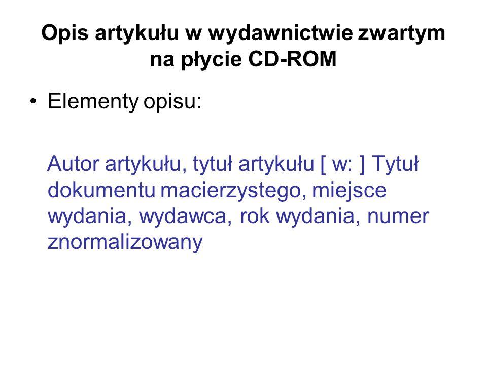 Opis artykułu w wydawnictwie zwartym na płycie CD-ROM Elementy opisu: Autor artykułu, tytuł artykułu [ w: ] Tytuł dokumentu macierzystego, miejsce wyd