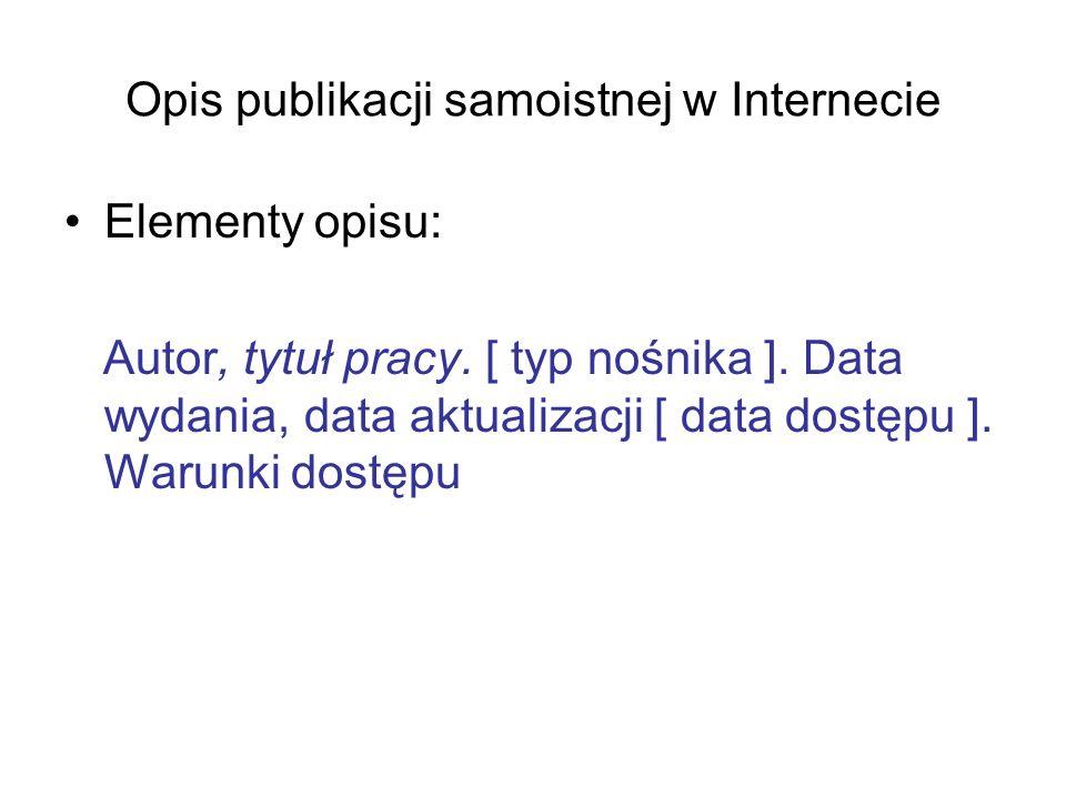 Opis publikacji samoistnej w Internecie Elementy opisu: Autor, tytuł pracy. [ typ nośnika ]. Data wydania, data aktualizacji [ data dostępu ]. Warunki