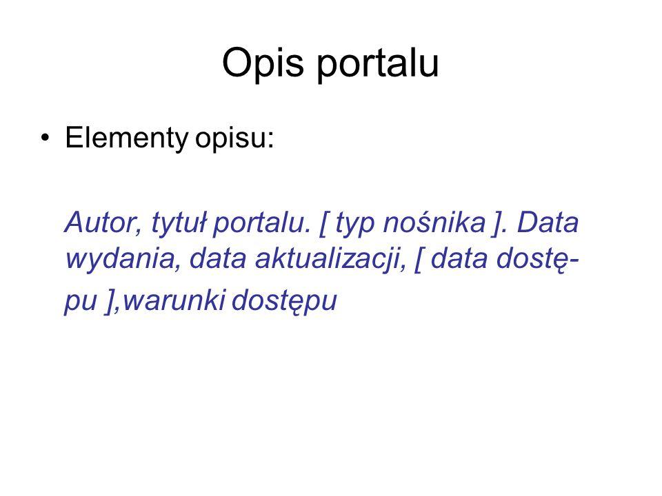 Opis portalu Elementy opisu: Autor, tytuł portalu. [ typ nośnika ]. Data wydania, data aktualizacji, [ data dostę- pu ],warunki dostępu