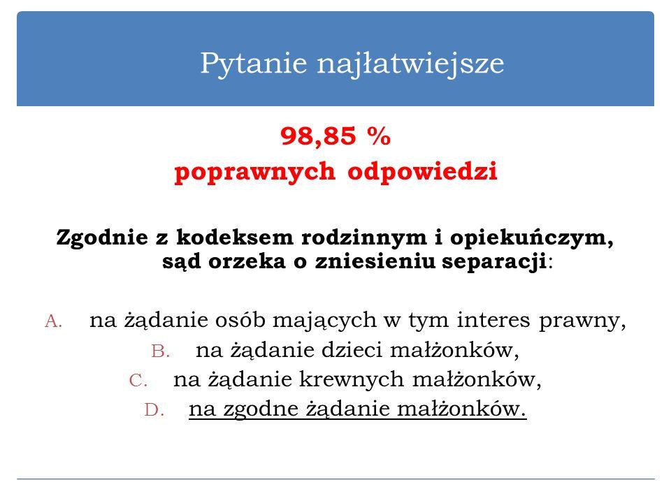 Pytanie najłatwiejsze 98,85 % poprawnych odpowiedzi Zgodnie z kodeksem rodzinnym i opiekuńczym, sąd orzeka o zniesieniu separacji : A. na żądanie osób