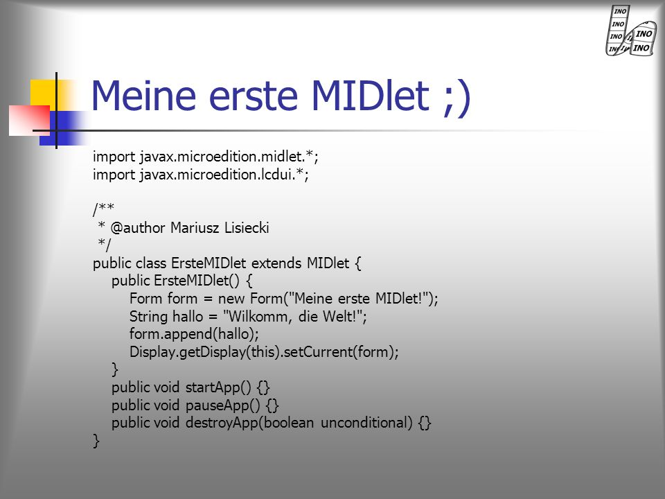 Meine erste MIDlet ;) import javax.microedition.midlet.*; import javax.microedition.lcdui.*; /** * @author Mariusz Lisiecki */ public class ErsteMIDle