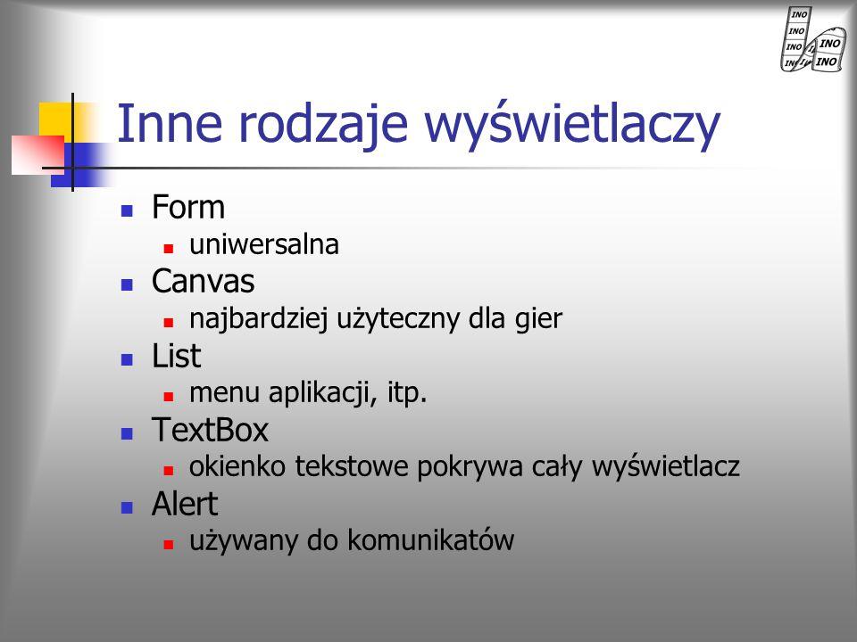 Inne rodzaje wyświetlaczy Form uniwersalna Canvas najbardziej użyteczny dla gier List menu aplikacji, itp. TextBox okienko tekstowe pokrywa cały wyświ