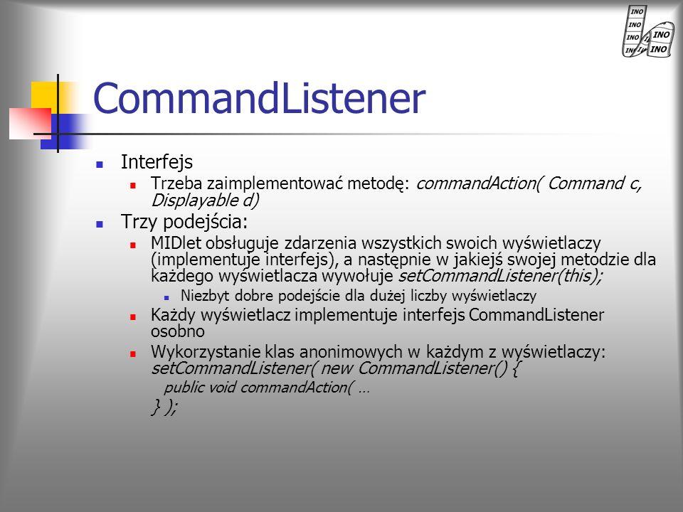 CommandListener Interfejs Trzeba zaimplementować metodę: commandAction( Command c, Displayable d) Trzy podejścia: MIDlet obsługuje zdarzenia wszystkic