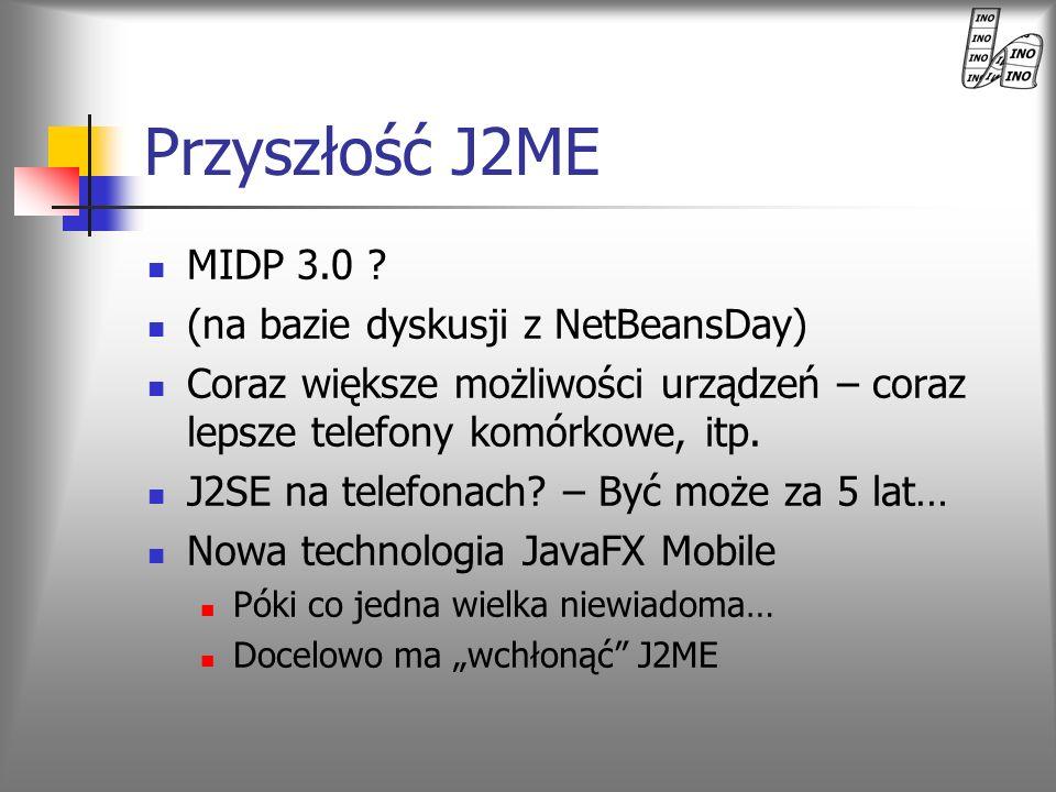 Przyszłość J2ME MIDP 3.0 ? (na bazie dyskusji z NetBeansDay) Coraz większe możliwości urządzeń – coraz lepsze telefony komórkowe, itp. J2SE na telefon