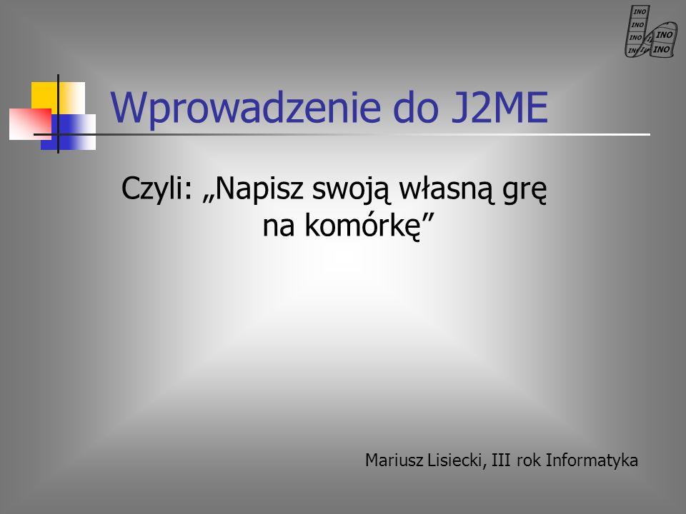 Program wykładu Ogólnie o J2ME – CDC, CLDC, MIDP Wybrane środowiska programistów J2ME Przykładowe kody prostych MIDletów Możliwości J2ME 3D w J2ME Publikowanie swoich MIDletów Raport z NetBeansDay – Wykład NetBeans Mobility Pack – wybrane zagadnienia Przyszłość J2ME (Dalsza) literatura