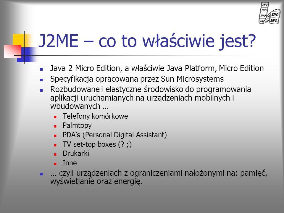 J2ME – co to właściwie jest? Java 2 Micro Edition, a właściwie Java Platform, Micro Edition Specyfikacja opracowana przez Sun Microsystems Rozbudowane