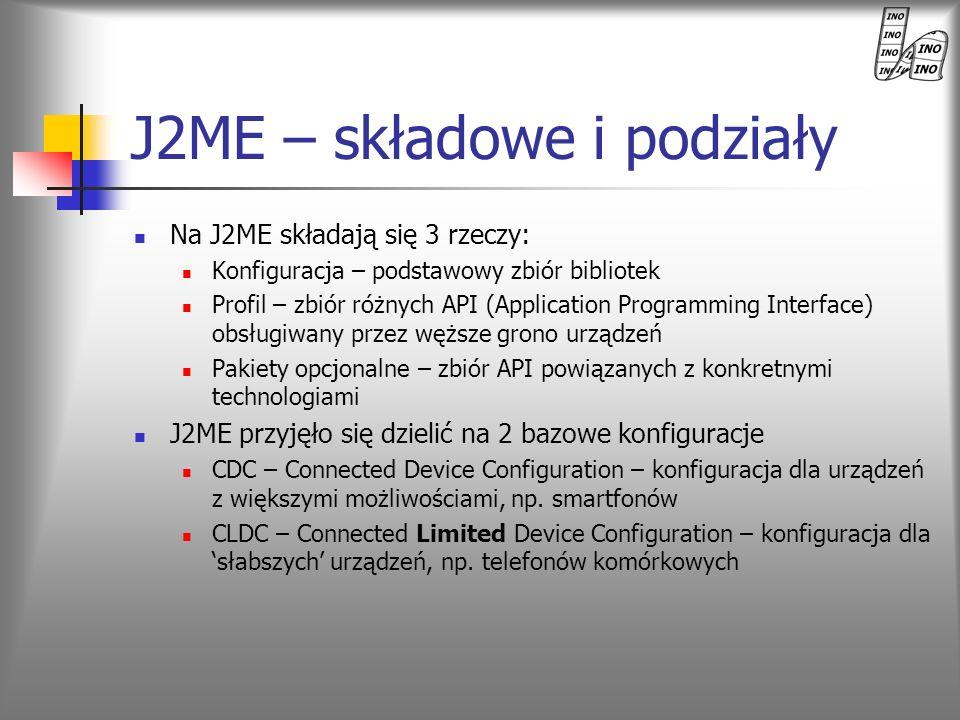 CLDC i MIDP Dwie wersje CLDC CLDC 1.0 – bazowa CLDC 1.1 – główną różnicą jest wsparcie dla operacji zmiennoprzecinkowych MIDP – Mobile Information Device Profile – uzupełnienie konfiguracji o dodatkowe klasy użytkowe MIDP 1.0 MIDP 2.0 – zweryfikowane MIDP 1.0 + dodatkowe API, rozszerzające możliwości o: ulepszony interfejs graficzny obsługa multimediów ułatwienia dla programistów gier więcej możliwości komunikacyjnych poprawione bezpieczeństwo MIDP 3.0 – w konstrukcji MIDP + CLDC pozwala na tworzenie różnorakich aplikacji: gier, aplikacji biznesowych