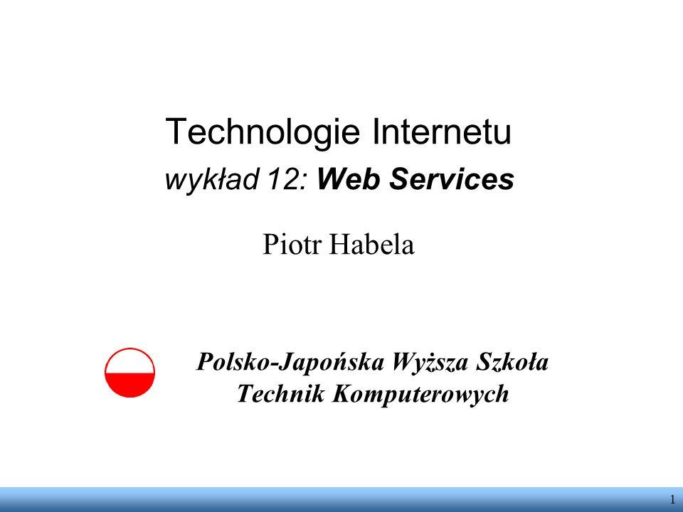 1 Technologie Internetu wykład 12: Web Services Piotr Habela Polsko-Japońska Wyższa Szkoła Technik Komputerowych