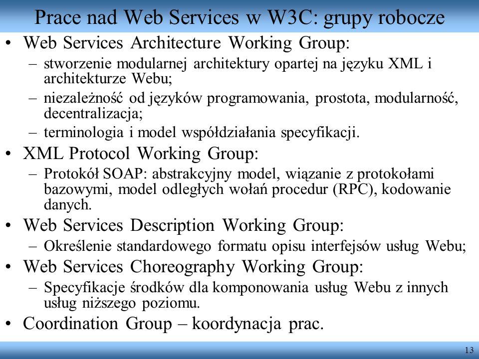 13 Prace nad Web Services w W3C: grupy robocze Web Services Architecture Working Group: –stworzenie modularnej architektury opartej na języku XML i ar