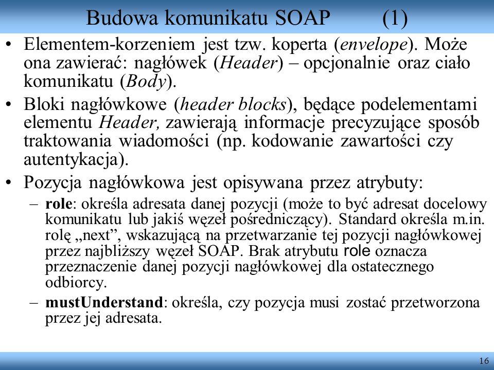 16 Budowa komunikatu SOAP(1) Elementem-korzeniem jest tzw. koperta (envelope). Może ona zawierać: nagłówek (Header) – opcjonalnie oraz ciało komunikat