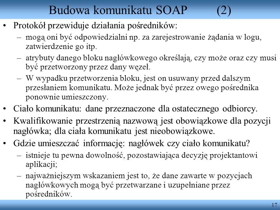 17 Budowa komunikatu SOAP(2) Protokół przewiduje działania pośredników: –mogą oni być odpowiedzialni np. za zarejestrowanie żądania w logu, zatwierdze