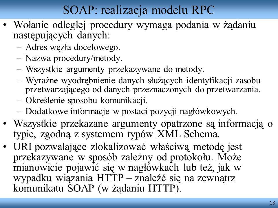 18 SOAP: realizacja modelu RPC Wołanie odległej procedury wymaga podania w żądaniu następujących danych: –Adres węzła docelowego. –Nazwa procedury/met