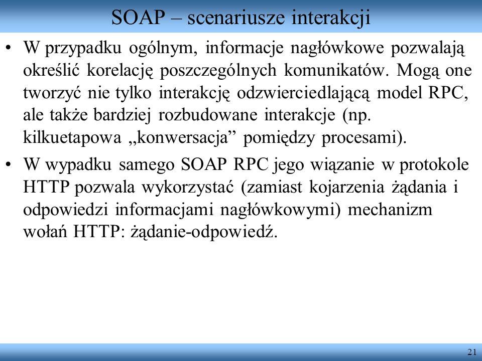 21 SOAP – scenariusze interakcji W przypadku ogólnym, informacje nagłówkowe pozwalają określić korelację poszczególnych komunikatów. Mogą one tworzyć