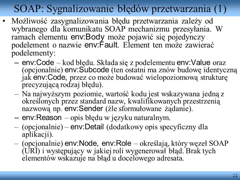 22 SOAP: Sygnalizowanie błędów przetwarzania (1) Możliwość zasygnalizowania błędu przetwarzania zależy od wybranego dla komunikatu SOAP mechanizmu prz