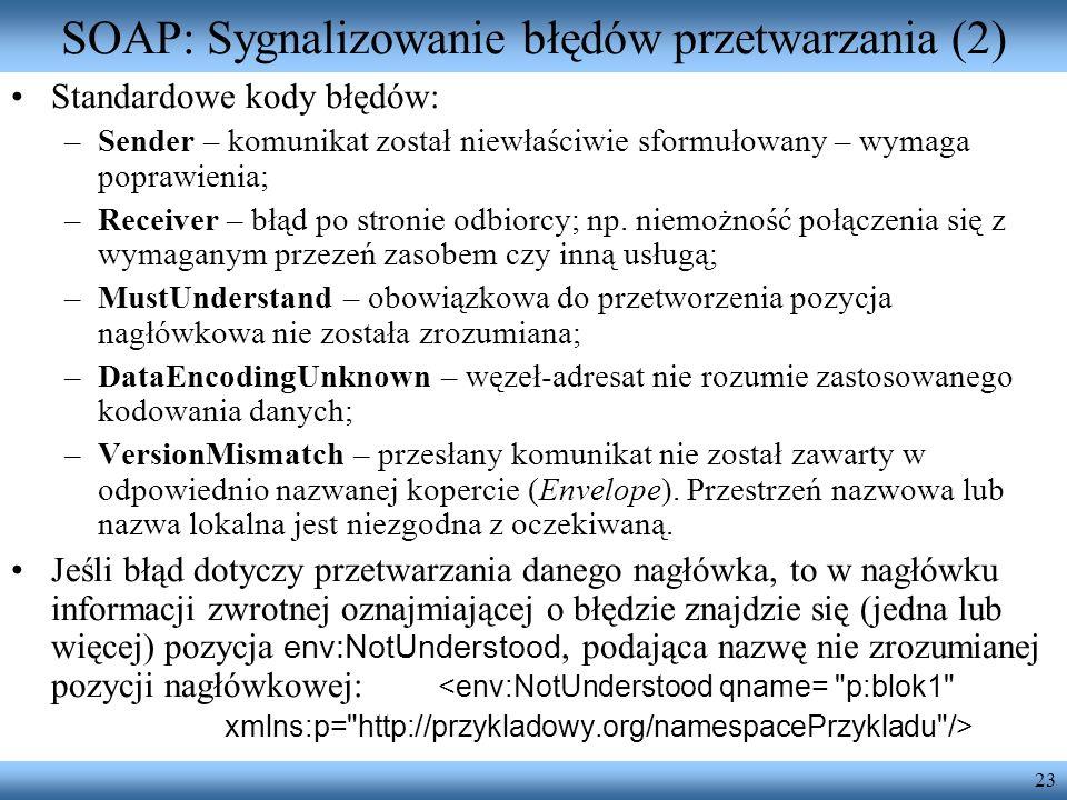 23 SOAP: Sygnalizowanie błędów przetwarzania (2) Standardowe kody błędów: –Sender – komunikat został niewłaściwie sformułowany – wymaga poprawienia; –