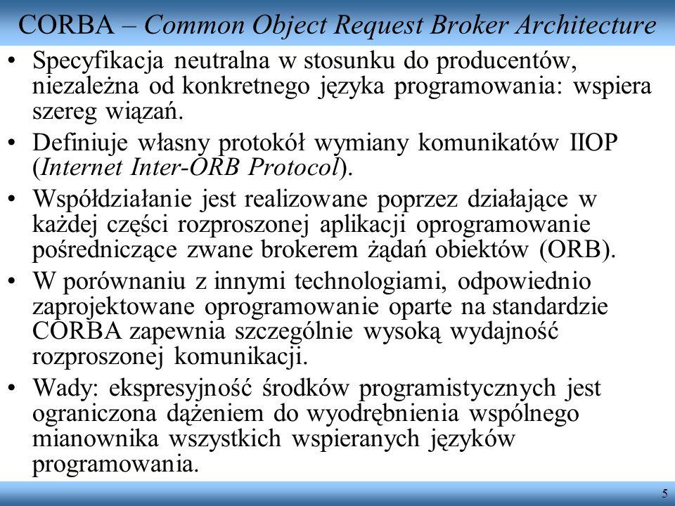 5 CORBA – Common Object Request Broker Architecture Specyfikacja neutralna w stosunku do producentów, niezależna od konkretnego języka programowania: