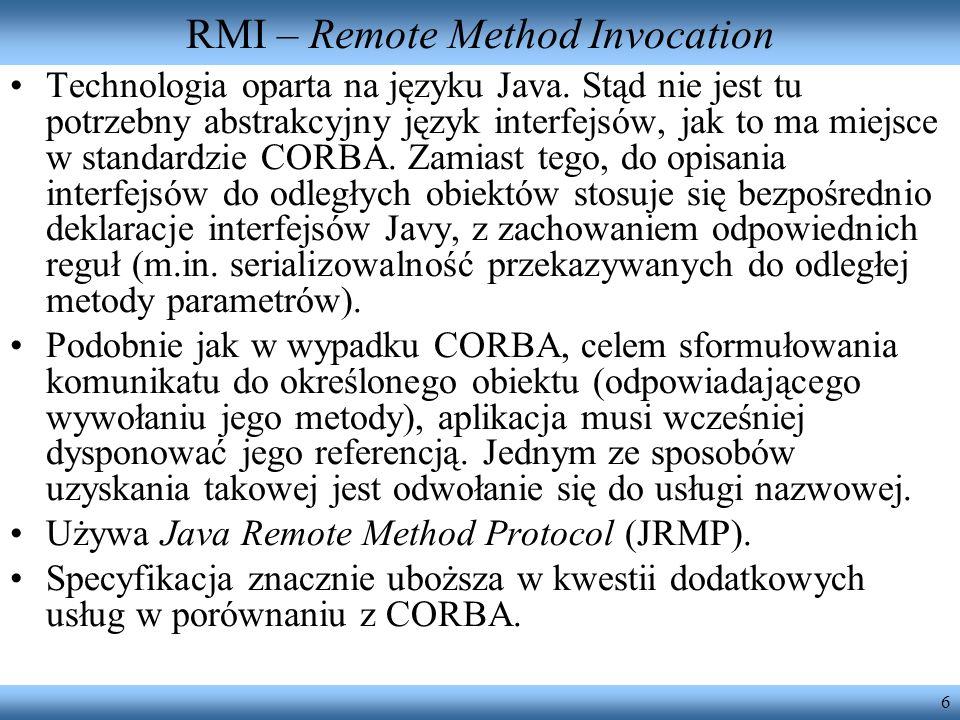 6 RMI – Remote Method Invocation Technologia oparta na języku Java. Stąd nie jest tu potrzebny abstrakcyjny język interfejsów, jak to ma miejsce w sta