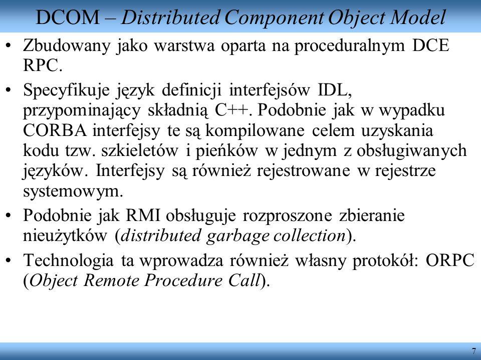 7 DCOM – Distributed Component Object Model Zbudowany jako warstwa oparta na proceduralnym DCE RPC. Specyfikuje język definicji interfejsów IDL, przyp