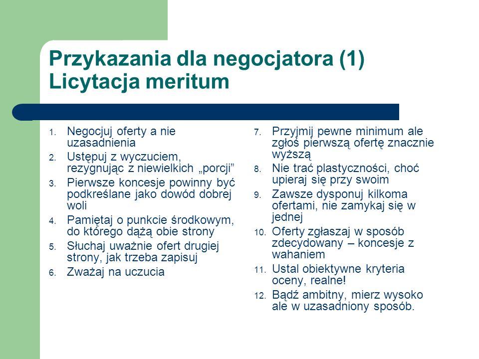 Przykazania dla negocjatora (1) Licytacja meritum 1. Negocjuj oferty a nie uzasadnienia 2. Ustępuj z wyczuciem, rezygnując z niewielkich porcji 3. Pie