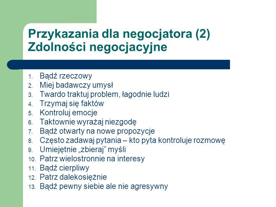 Przykazania dla negocjatora (2) Zdolności negocjacyjne 1. Bądź rzeczowy 2. Miej badawczy umysł 3. Twardo traktuj problem, łagodnie ludzi 4. Trzymaj si