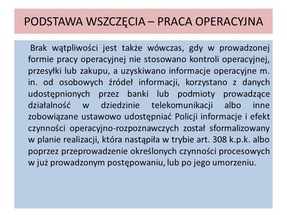 PODSTAWA WSZCZĘCIA – PRACA OPERACYJNA Brak wątpliwości jest także wówczas, gdy w prowadzonej formie pracy operacyjnej nie stosowano kontroli operacyjn