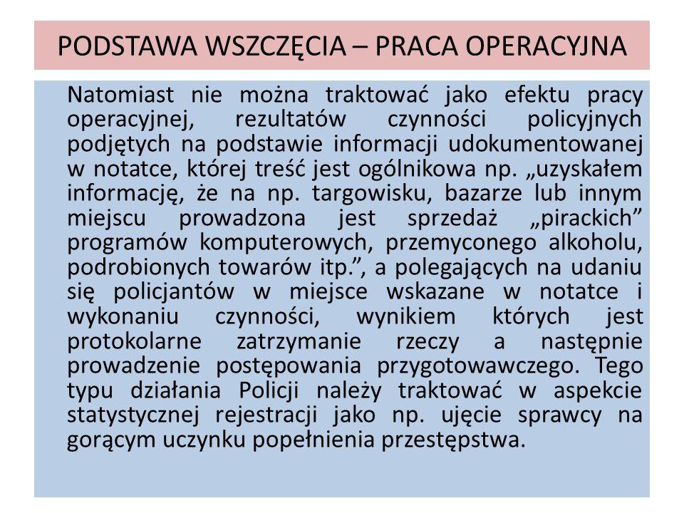PODSTAWA WSZCZĘCIA – PRACA OPERACYJNA Natomiast nie można traktować jako efektu pracy operacyjnej, rezultatów czynności policyjnych podjętych na podst