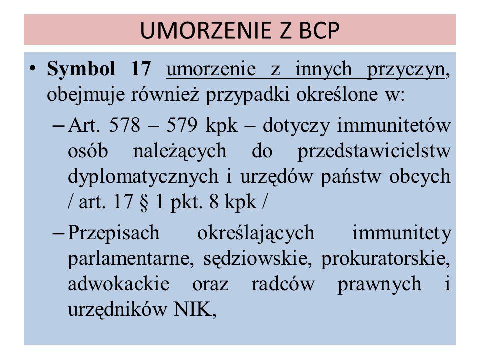 UMORZENIE Z BCP Symbol 17 umorzenie z innych przyczyn, obejmuje również przypadki określone w: – Art. 578 – 579 kpk – dotyczy immunitetów osób należąc