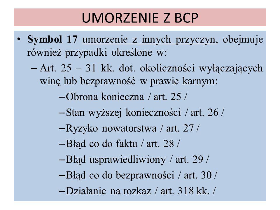 UMORZENIE Z BCP Symbol 17 umorzenie z innych przyczyn, obejmuje również przypadki określone w: – Art. 25 – 31 kk. dot. okoliczności wyłączających winę