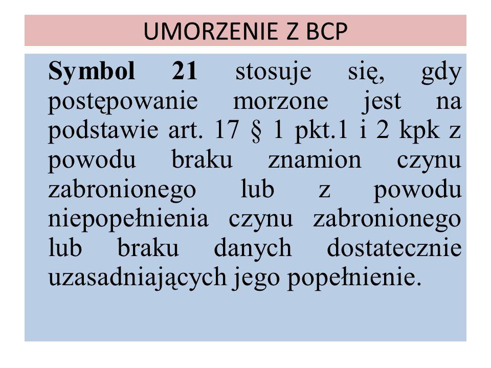 UMORZENIE Z BCP Symbol 21 stosuje się, gdy postępowanie morzone jest na podstawie art. 17 § 1 pkt.1 i 2 kpk z powodu braku znamion czynu zabronionego