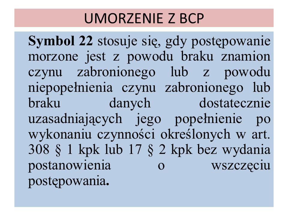 UMORZENIE Z BCP Symbol 22 stosuje się, gdy postępowanie morzone jest z powodu braku znamion czynu zabronionego lub z powodu niepopełnienia czynu zabro