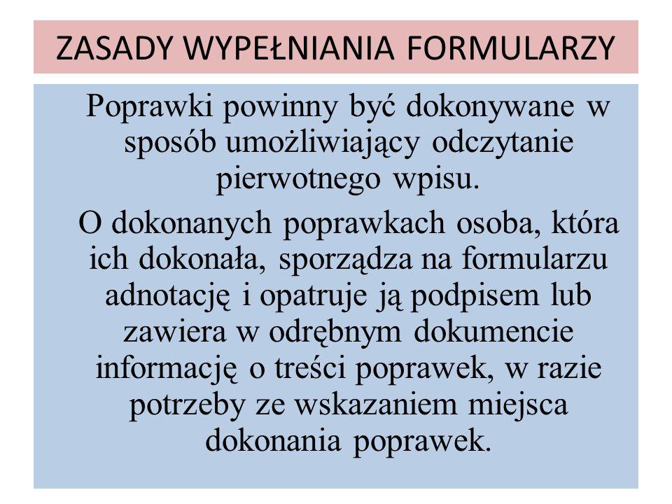ZASADY WYPEŁNIANIA FORMULARZY Poprawki powinny być dokonywane w sposób umożliwiający odczytanie pierwotnego wpisu. O dokonanych poprawkach osoba, któr