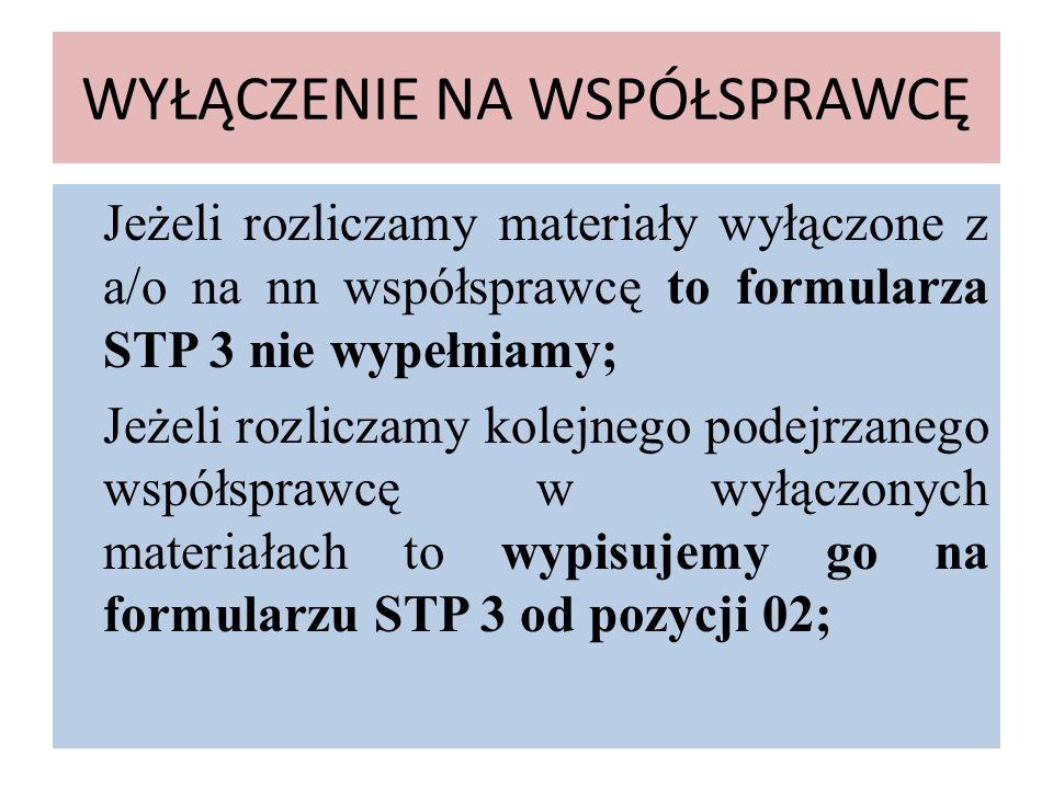 WYŁĄCZENIE NA WSPÓŁSPRAWCĘ Jeżeli rozliczamy materiały wyłączone z a/o na nn współsprawcę to formularza STP 3 nie wypełniamy; Jeżeli rozliczamy kolejn