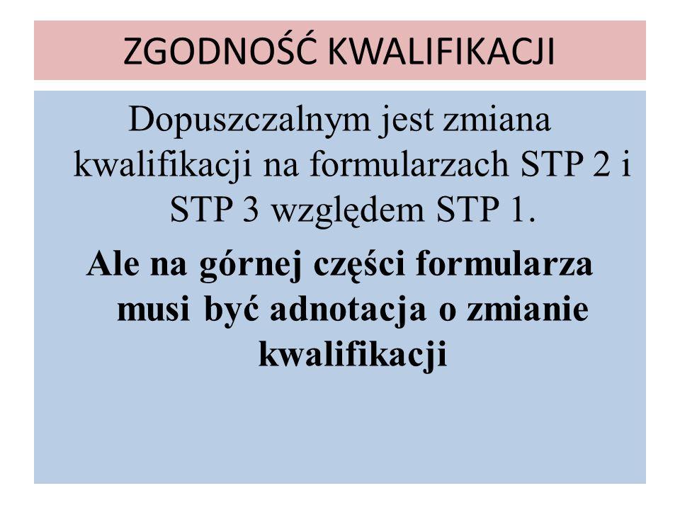 ZGODNOŚĆ KWALIFIKACJI Dopuszczalnym jest zmiana kwalifikacji na formularzach STP 2 i STP 3 względem STP 1. Ale na górnej części formularza musi być ad