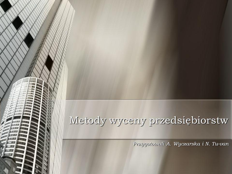 Metody wyceny przedsiębiorstw Przygotowali A. Wyczarska i N. Tu-van