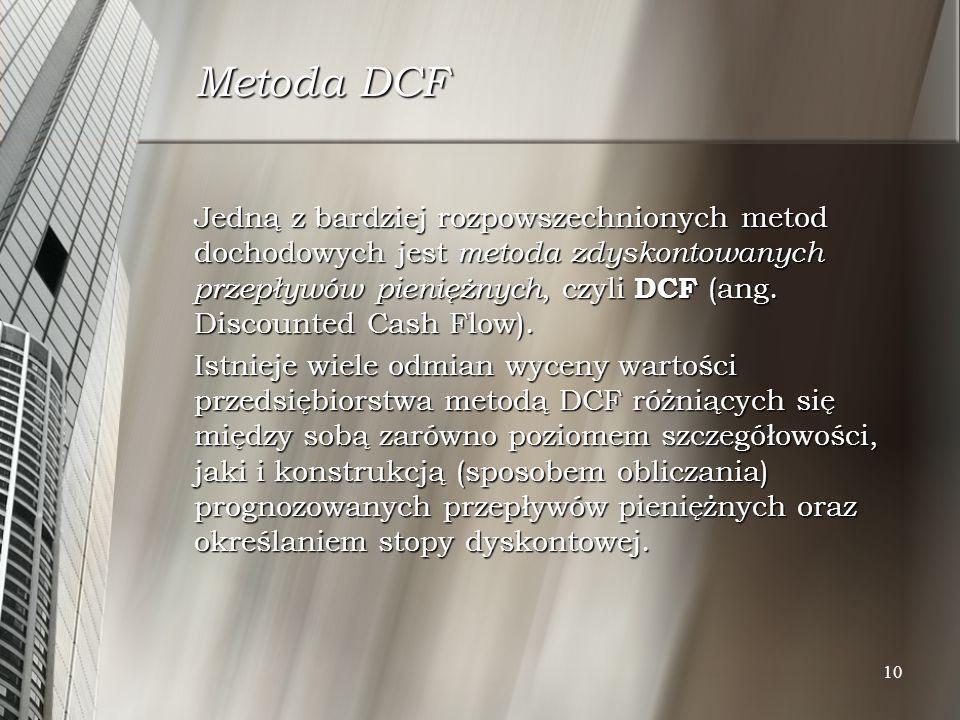 10 Metoda DCF Jedną z bardziej rozpowszechnionych metod dochodowych jest metoda zdyskontowanych przepływów pieniężnych, czyli DCF (ang. Discounted Cas