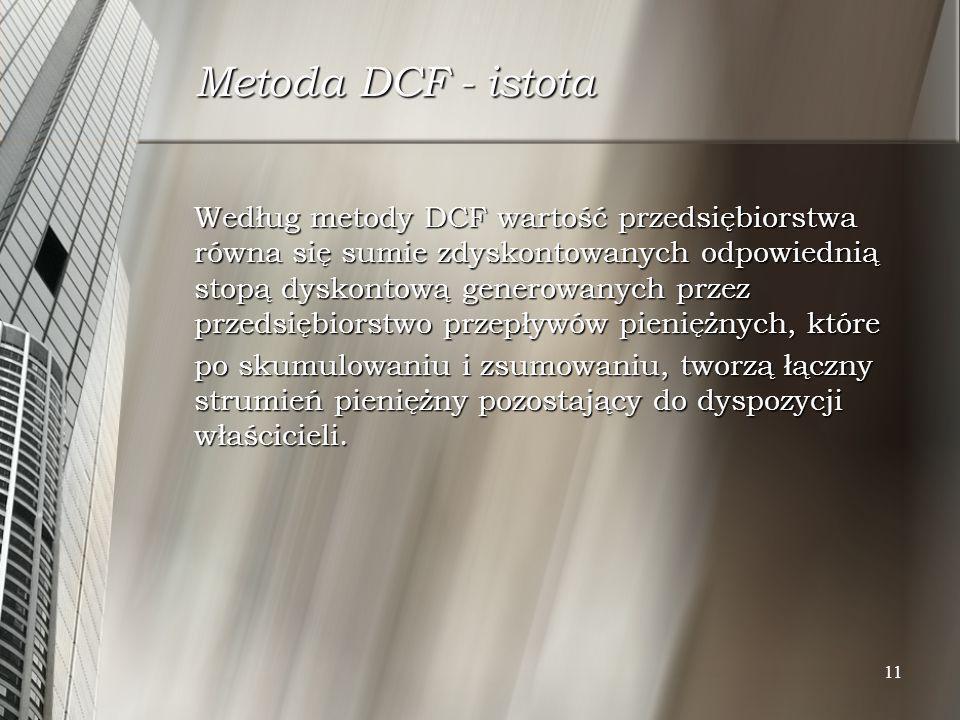 11 Metoda DCF - istota Według metody DCF wartość przedsiębiorstwa równa się sumie zdyskontowanych odpowiednią stopą dyskontową generowanych przez prze
