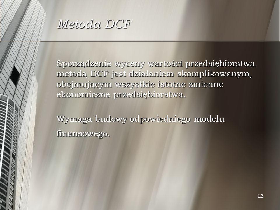 12 Metoda DCF Sporządzenie wyceny wartości przedsiębiorstwa metodą DCF jest działaniem skomplikowanym, obejmującym wszystkie istotne zmienne ekonomicz