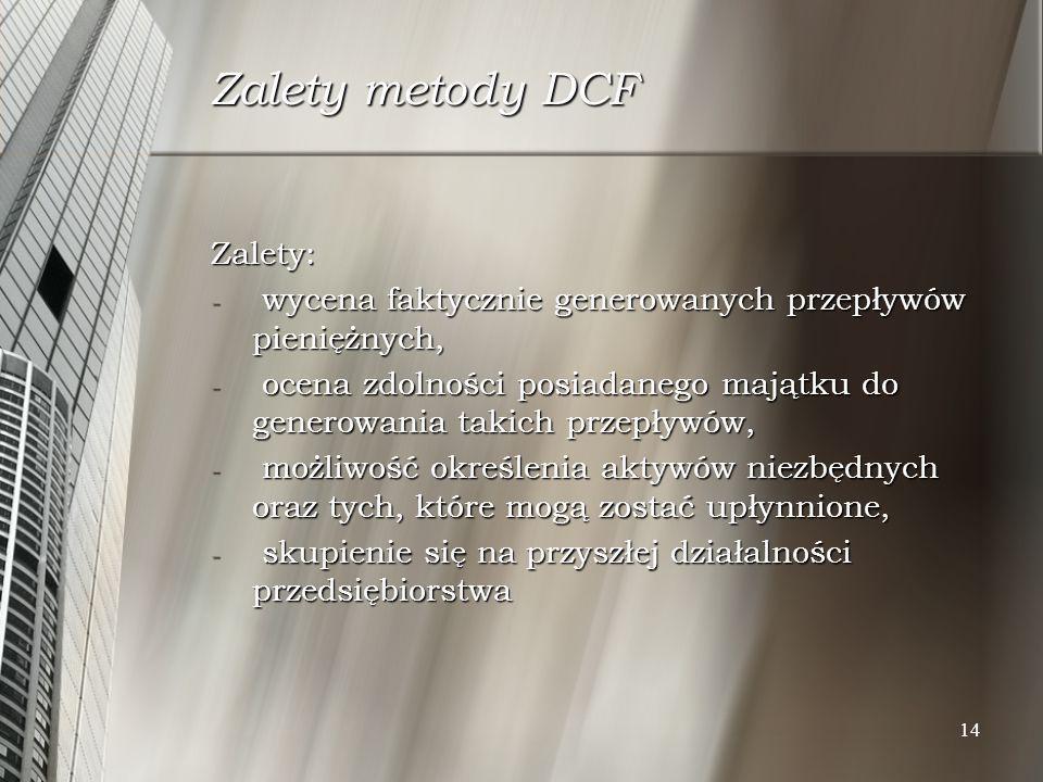 14 Zalety metody DCF Zalety: - wycena faktycznie generowanych przepływów pieniężnych, - ocena zdolności posiadanego majątku do generowania takich prze