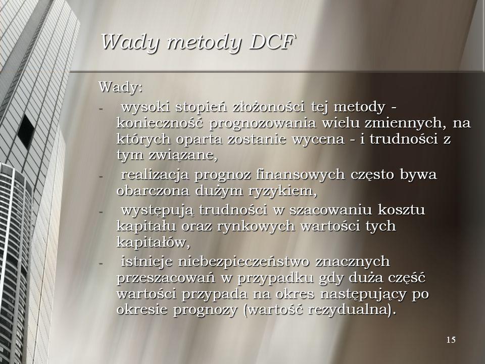 15 Wady metody DCF Wady: - wysoki stopień złożoności tej metody - konieczność prognozowania wielu zmiennych, na których oparta zostanie wycena - i tru