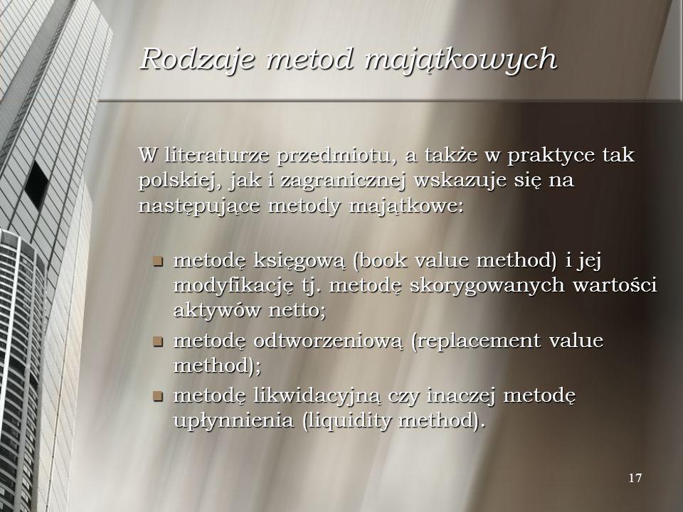17 Rodzaje metod majątkowych W literaturze przedmiotu, a także w praktyce tak polskiej, jak i zagranicznej wskazuje się na następujące metody majątkow