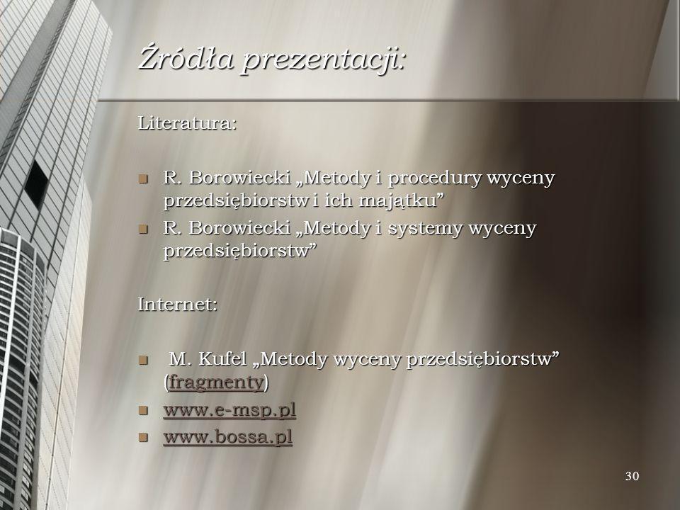 30 Źródła prezentacji: Literatura: R. Borowiecki Metody i procedury wyceny przedsiębiorstw i ich majątku R. Borowiecki Metody i procedury wyceny przed