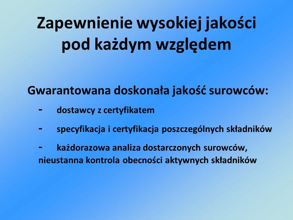 Gwarantowana doskonała jakość surowców: - dostawcy z certyfikatem - specyfikacja i certyfikacja poszczególnych składników - każdorazowa analiza dostar