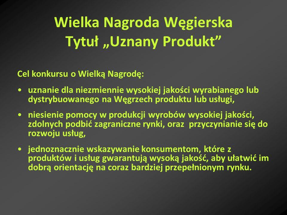 Wielka Nagroda Węgierska Tytuł Uznany Produkt Cel konkursu o Wielką Nagrodę: uznanie dla niezmiennie wysokiej jakości wyrabianego lub dystrybuowanego