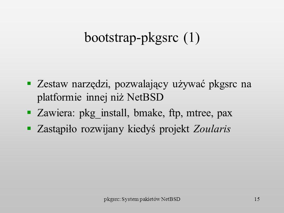 pkgsrc: System pakietów NetBSD15 bootstrap-pkgsrc (1) Zestaw narzędzi, pozwalający używać pkgsrc na platformie innej niż NetBSD Zawiera: pkg_install,