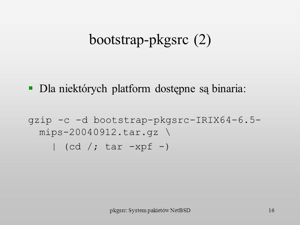 pkgsrc: System pakietów NetBSD16 bootstrap-pkgsrc (2) Dla niektórych platform dostępne są binaria: gzip -c -d bootstrap-pkgsrc-IRIX64-6.5- mips-200409